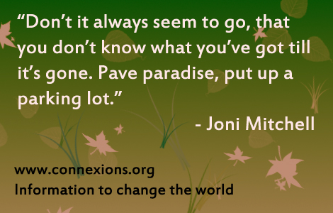 Joni Mitchell: Don't it always seem to go, that you don't know what you've got till it's gone. Pave paradise, put up a parking lot.