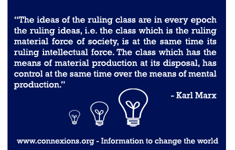 The ideas of the ruling class are in every epoch the ruling ideas, i.e. the class which is the ruling material force of society, is at the same time its ruling intellectual force. The class which has the means of material production at its disposal, has control at the same time over the means of mental production. - Karl Marx