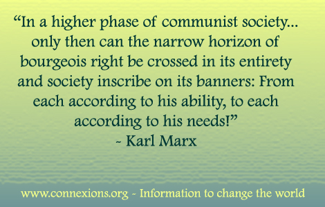In a higher phase of communist society, only then then can the narrow horizon of bourgeois right be crossed in its entirety and society inscribe on its banners: From each according to his ability, to each according to his needs! - Karl Marx