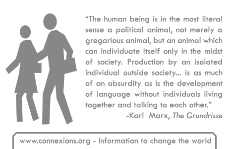 The human being is in the most literal sense a political animal, not merely a gregarious animal, but an animal which can individuate itself only in the midst of society. Production by an isolated individual outside society ... is as much of an absurdity as is the development of language without individuals living together and talking to each other. - Karl Mard