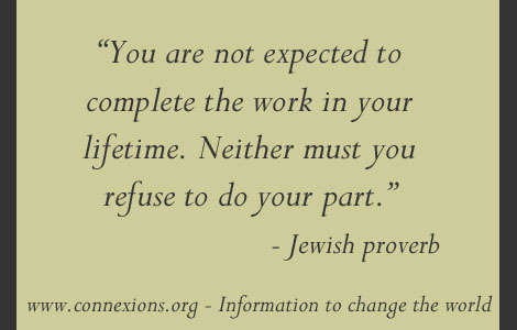 You are not expected to complete the work in your lifetime. Neither must you refuse to do your part.